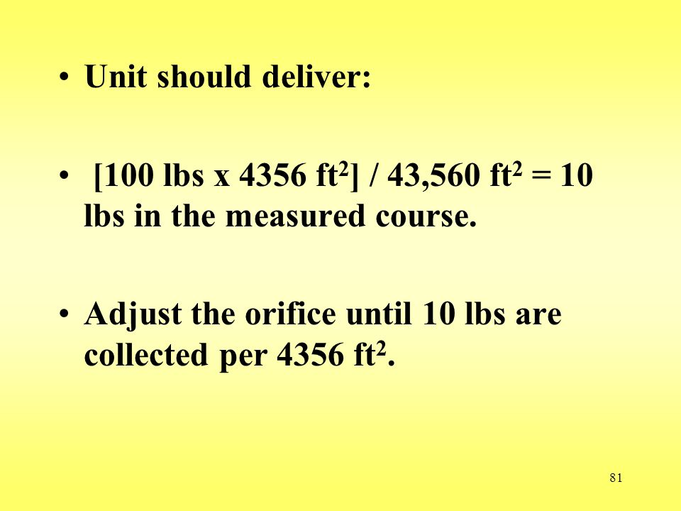 Unit should deliver: [100 lbs x 4356 ft2] / 43,560 ft2 = 10 lbs in the measured course.